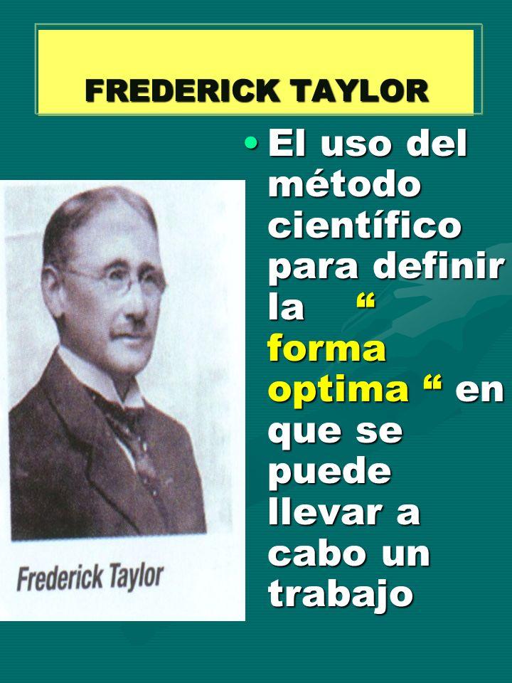 FREDERICK TAYLOR IDEA CENTRAL DE SU PLANTEAMIENTO : LOGRAR EL HOMBRE IDONEO PARA CADA FUNCION Y PROPORCIONARLE EL EQUIPO ADECUADO Y UNA ORGANIZACIÓN EFICIENTE TRABAJO = COMPORTAMIENTO MECANICO