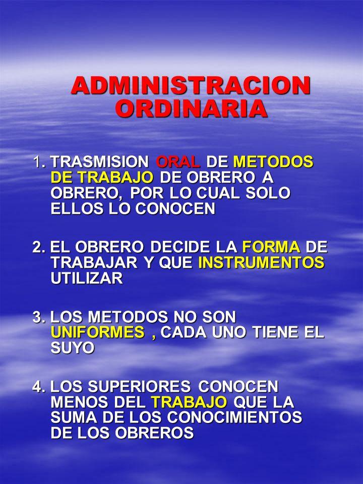 ADMINISTRACION ORDINARIA ADMINISTRACION ORDINARIA 1. TRASMISION ORAL DE METODOS DE TRABAJO DE OBRERO A OBRERO, POR LO CUAL SOLO ELLOS LO CONOCEN 2. EL
