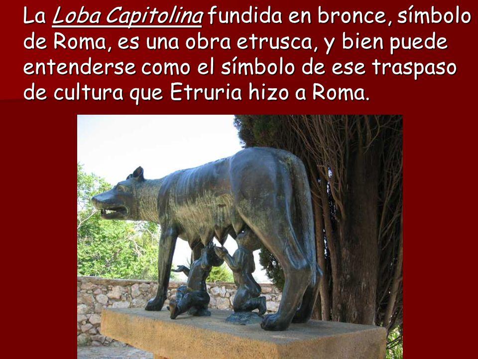 La Loba Capitolina fundida en bronce, símbolo de Roma, es una obra etrusca, y bien puede entenderse como el símbolo de ese traspaso de cultura que Etruria hizo a Roma.