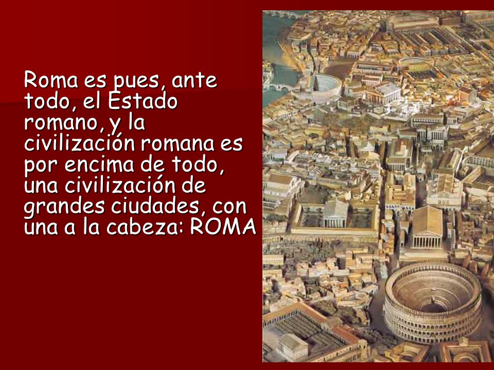 Roma es pues, ante todo, el Estado romano, y la civilización romana es por encima de todo, una civilización de grandes ciudades, con una a la cabeza: ROMA