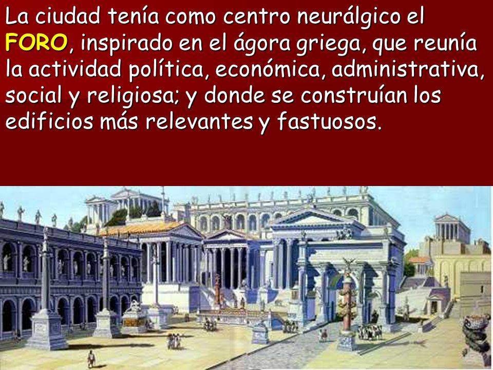 La ciudad tenía como centro neurálgico el FORO, inspirado en el ágora griega, que reunía la actividad política, económica, administrativa, social y religiosa; y donde se construían los edificios más relevantes y fastuosos.