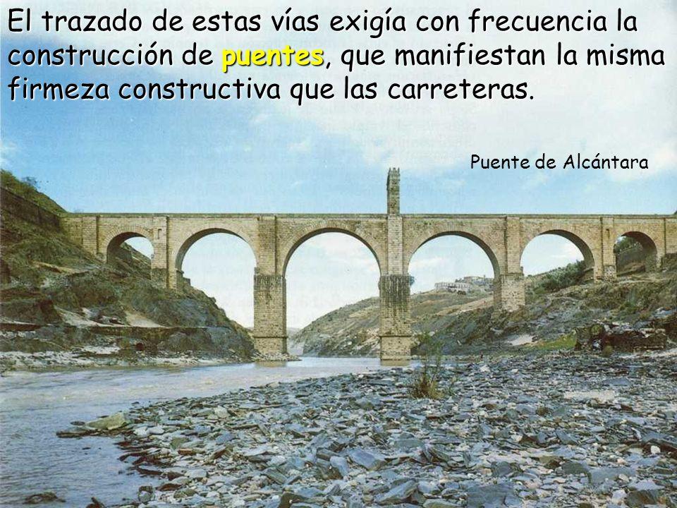 Puente de Alcántara El trazado de estas vías exigía con frecuencia la construcción de puentes, que manifiestan la misma firmeza constructiva que las carreteras.