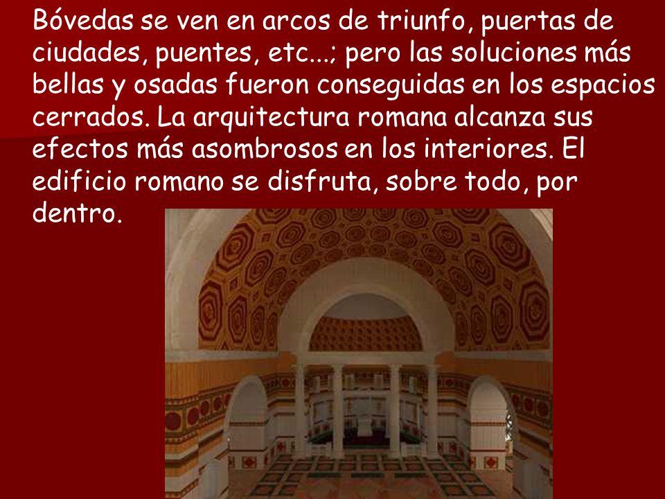 Bóvedas se ven en arcos de triunfo, puertas de ciudades, puentes, etc...; pero las soluciones más bellas y osadas fueron conseguidas en los espacios cerrados.