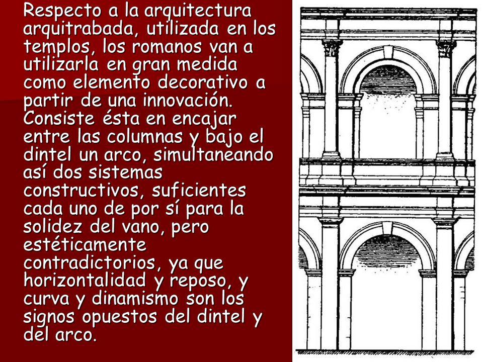 Respecto a la arquitectura arquitrabada, utilizada en los templos, los romanos van a utilizarla en gran medida como elemento decorativo a partir de una innovación.