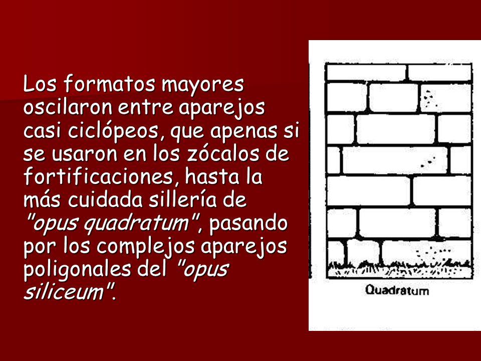 Los formatos mayores oscilaron entre aparejos casi ciclópeos, que apenas si se usaron en los zócalos de fortificaciones, hasta la más cuidada sillería de opus quadratum , pasando por los complejos aparejos poligonales del opus siliceum .