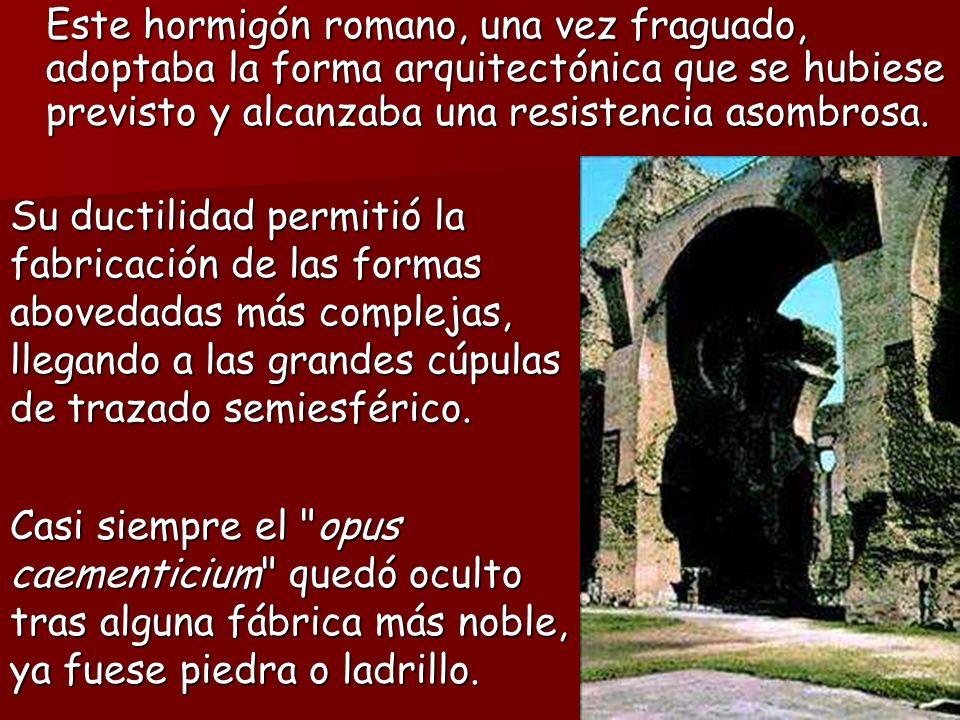Este hormigón romano, una vez fraguado, adoptaba la forma arquitectónica que se hubiese previsto y alcanzaba una resistencia asombrosa.