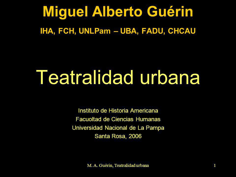 M. A. Guérin, Teatralidad urbana1 Miguel Alberto Guérin IHA, FCH, UNLPam – UBA, FADU, CHCAU Teatralidad urbana Instituto de Historia Americana Facuolt