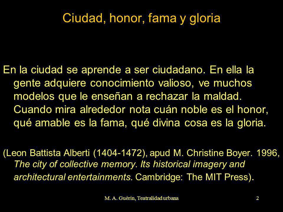 M. A. Guérin, Teatralidad urbana2 Ciudad, honor, fama y gloria En la ciudad se aprende a ser ciudadano. En ella la gente adquiere conocimiento valioso