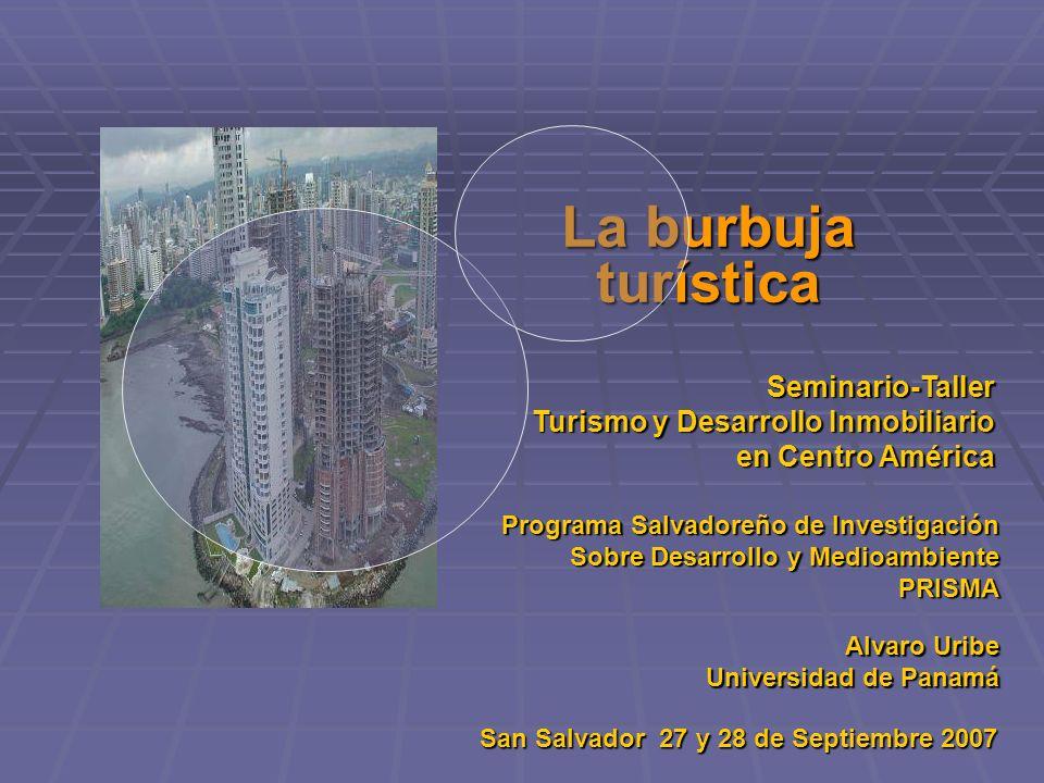 La burbuja turística Seminario-Taller Turismo y Desarrollo Inmobiliario en Centro América Programa Salvadoreño de Investigación Sobre Desarrollo y Medioambiente Sobre Desarrollo y MedioambientePRISMA Alvaro Uribe Universidad de Panamá San Salvador 27 y 28 de Septiembre 2007