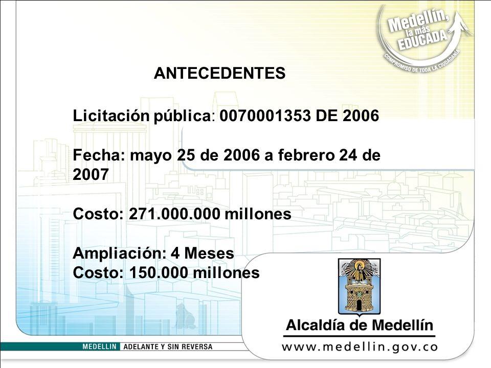 ANTECEDENTES Licitación pública: 0070001353 DE 2006 Fecha: mayo 25 de 2006 a febrero 24 de 2007 Costo: 271.000.000 millones Ampliación: 4 Meses Costo: