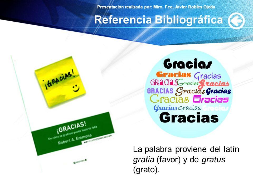 Presentación realizada por: Mtro. Fco. Javier Robles Ojeda Referencia Bibliográfica La palabra proviene del latín gratia (favor) y de gratus (grato).