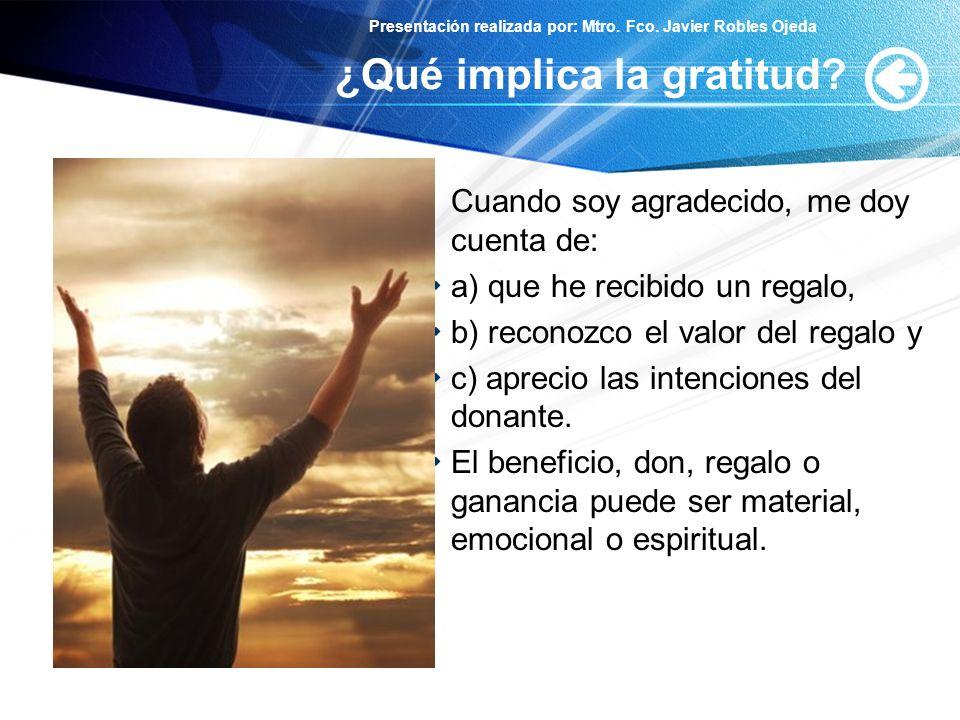 Presentación realizada por: Mtro. Fco. Javier Robles Ojeda ¿Qué implica la gratitud? Cuando soy agradecido, me doy cuenta de: a) que he recibido un re