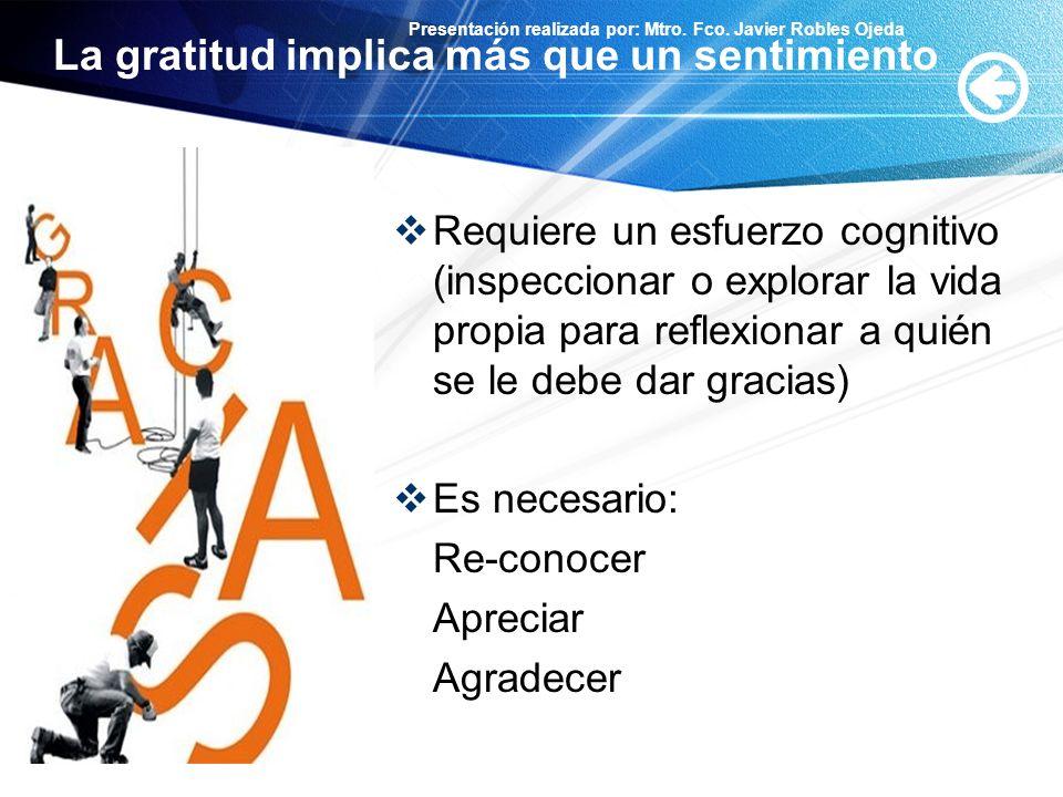 Presentación realizada por: Mtro. Fco. Javier Robles Ojeda La gratitud implica más que un sentimiento Requiere un esfuerzo cognitivo (inspeccionar o e