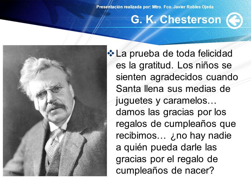 Presentación realizada por: Mtro. Fco. Javier Robles Ojeda G. K. Chesterson La prueba de toda felicidad es la gratitud. Los niños se sienten agradecid