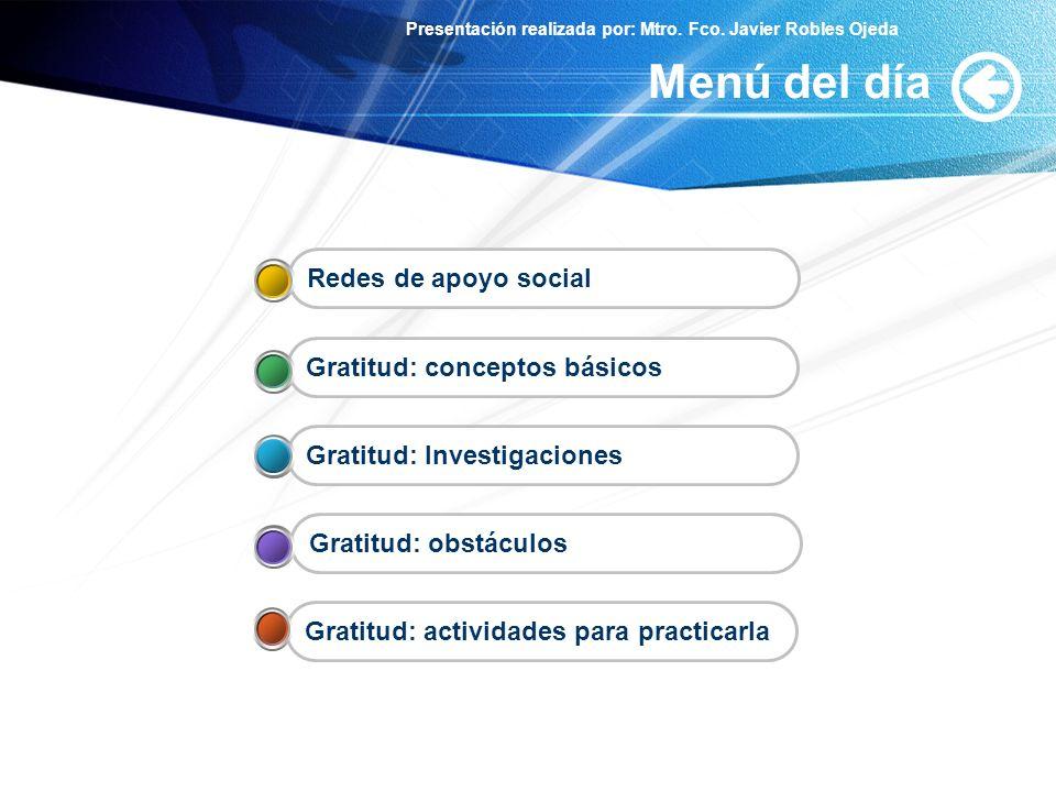 Presentación realizada por: Mtro. Fco. Javier Robles Ojeda Menú del día Gratitud: actividades para practicarla Gratitud: obstáculos Gratitud: Investig