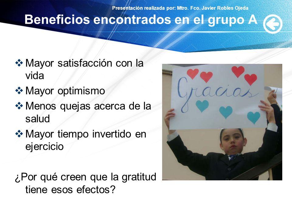 Presentación realizada por: Mtro. Fco. Javier Robles Ojeda Beneficios encontrados en el grupo A Mayor satisfacción con la vida Mayor optimismo Menos q