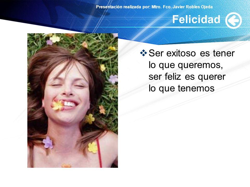 Presentación realizada por: Mtro. Fco. Javier Robles Ojeda Felicidad Ser exitoso es tener lo que queremos, ser feliz es querer lo que tenemos