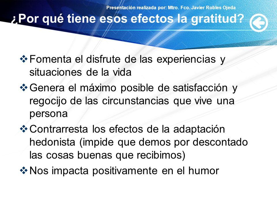 Presentación realizada por: Mtro. Fco. Javier Robles Ojeda ¿Por qué tiene esos efectos la gratitud? Fomenta el disfrute de las experiencias y situacio