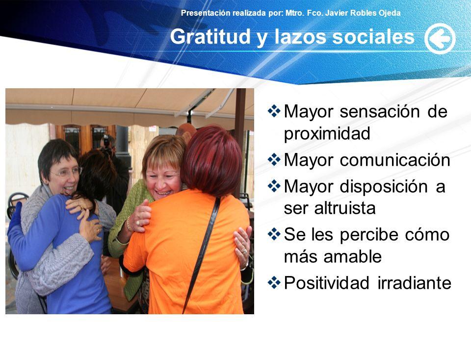 Presentación realizada por: Mtro. Fco. Javier Robles Ojeda Gratitud y lazos sociales Mayor sensación de proximidad Mayor comunicación Mayor disposició