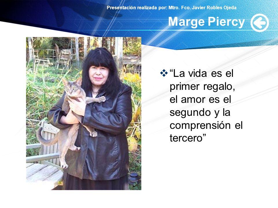 Presentación realizada por: Mtro. Fco. Javier Robles Ojeda Marge Piercy La vida es el primer regalo, el amor es el segundo y la comprensión el tercero