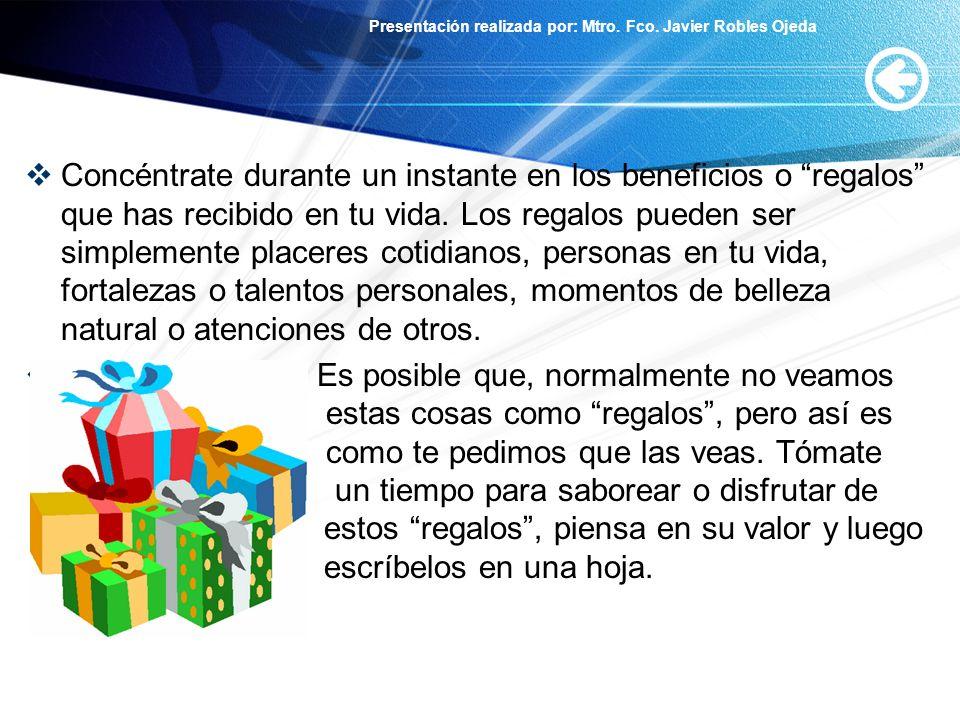 Presentación realizada por: Mtro. Fco. Javier Robles Ojeda Concéntrate durante un instante en los beneficios o regalos que has recibido en tu vida. Lo