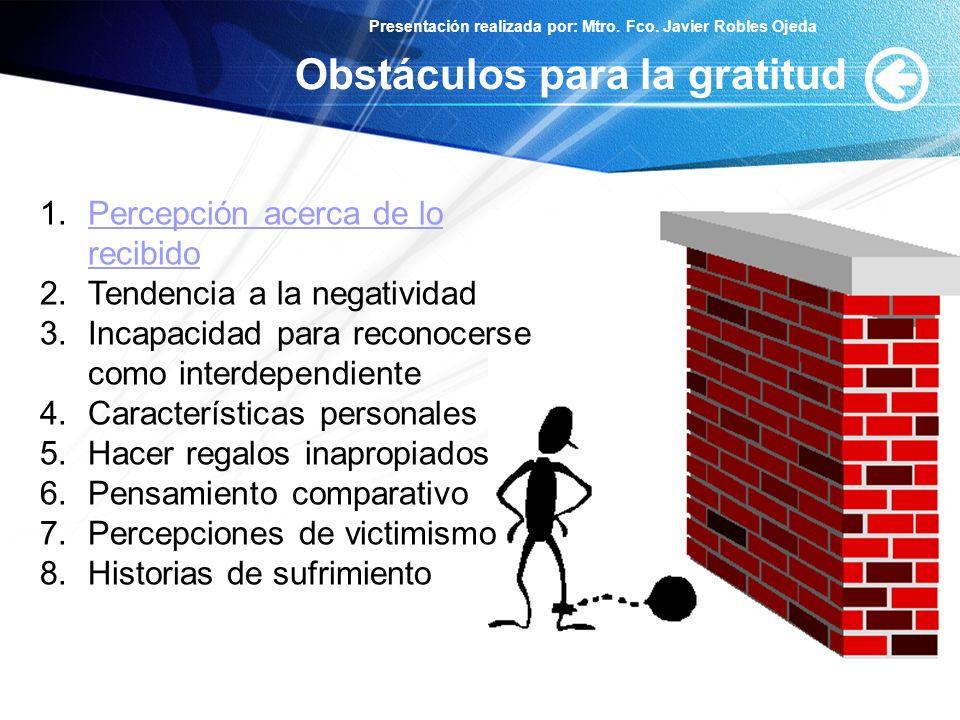 Presentación realizada por: Mtro. Fco. Javier Robles Ojeda Obstáculos para la gratitud 1.Percepción acerca de lo recibidoPercepción acerca de lo recib