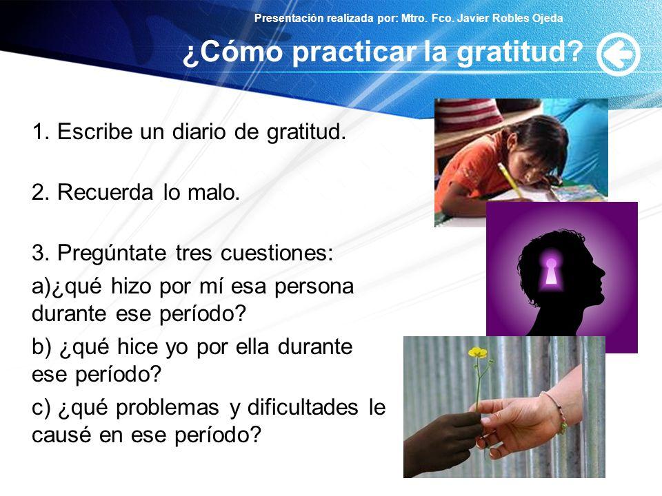 Presentación realizada por: Mtro. Fco. Javier Robles Ojeda ¿Cómo practicar la gratitud? 1. Escribe un diario de gratitud. 2. Recuerda lo malo. 3. Preg