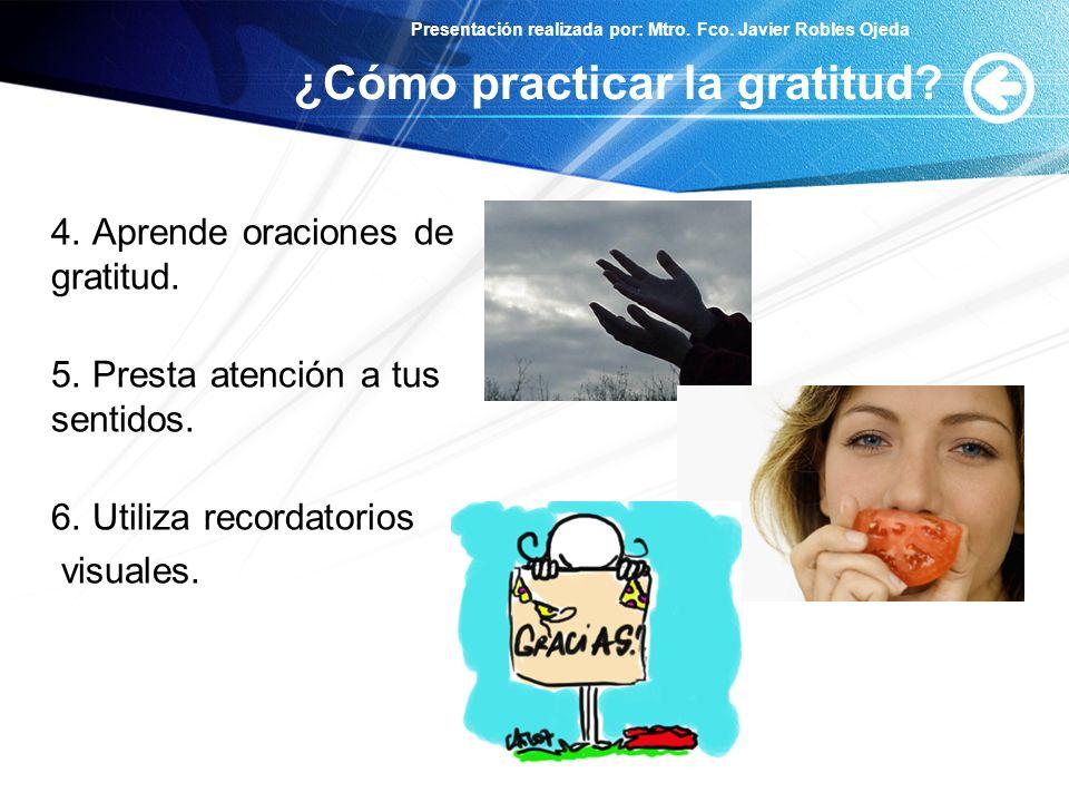 Presentación realizada por: Mtro. Fco. Javier Robles Ojeda ¿Cómo practicar la gratitud? 4. Aprende oraciones de gratitud. 5. Presta atención a tus sen
