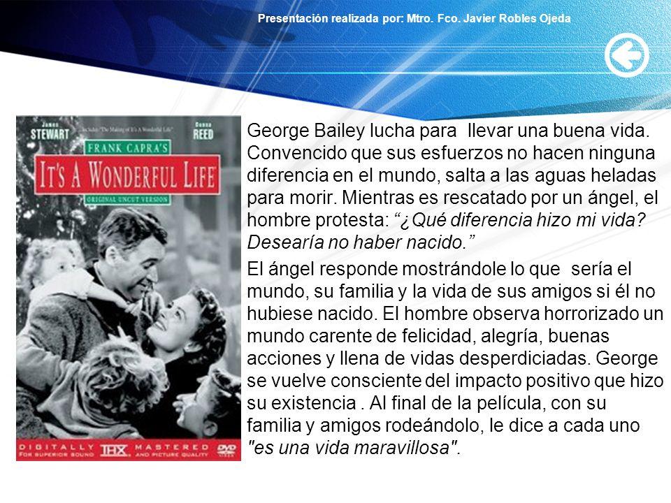 Presentación realizada por: Mtro. Fco. Javier Robles Ojeda George Bailey lucha para llevar una buena vida. Convencido que sus esfuerzos no hacen ningu