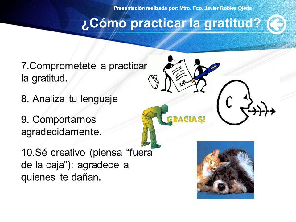Presentación realizada por: Mtro. Fco. Javier Robles Ojeda ¿Cómo practicar la gratitud? 7.Comprometete a practicar la gratitud. 8. Analiza tu lenguaje