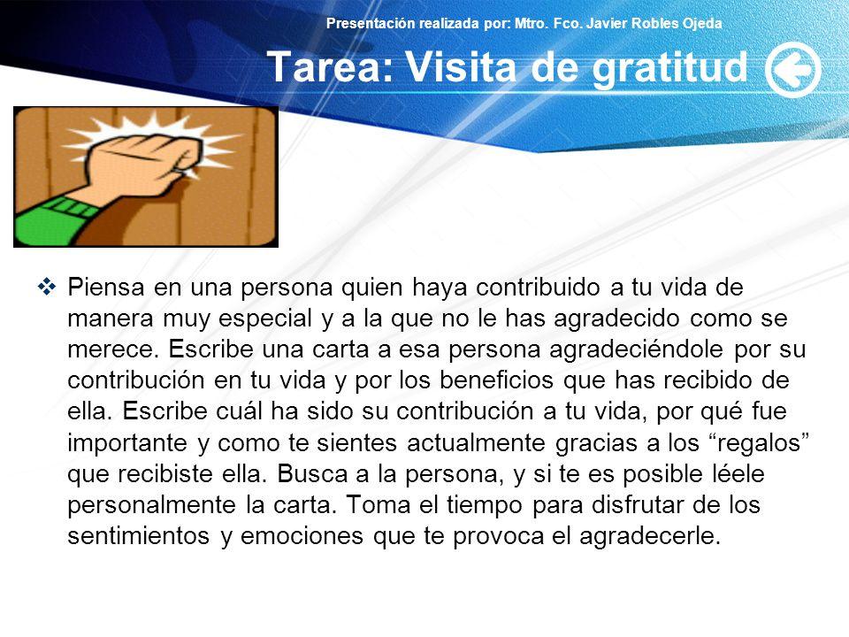 Presentación realizada por: Mtro. Fco. Javier Robles Ojeda Tarea: Visita de gratitud Piensa en una persona quien haya contribuido a tu vida de manera