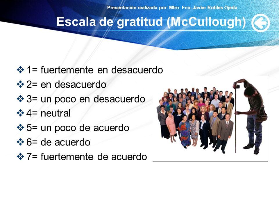 Presentación realizada por: Mtro. Fco. Javier Robles Ojeda Escala de gratitud (McCullough) 1= fuertemente en desacuerdo 2= en desacuerdo 3= un poco en