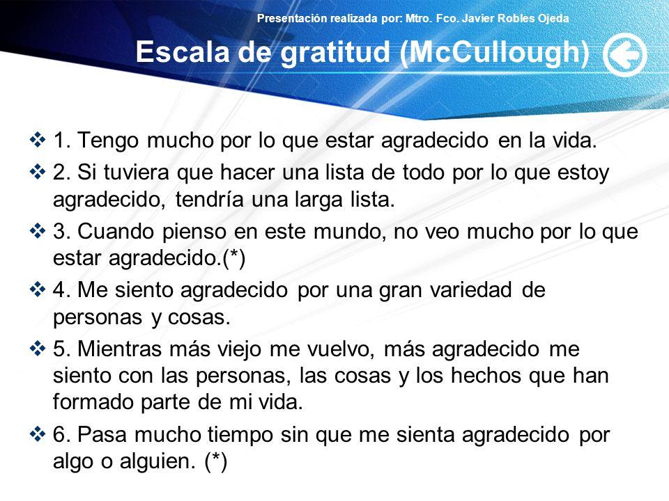 Presentación realizada por: Mtro. Fco. Javier Robles Ojeda Escala de gratitud (McCullough) 1. Tengo mucho por lo que estar agradecido en la vida. 2. S