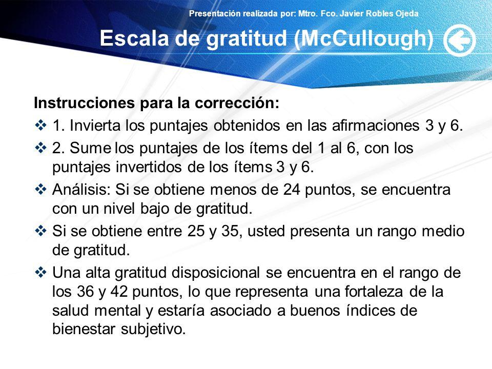 Presentación realizada por: Mtro. Fco. Javier Robles Ojeda Escala de gratitud (McCullough) Instrucciones para la corrección: 1. Invierta los puntajes