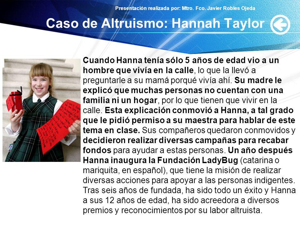 Presentación realizada por: Mtro. Fco. Javier Robles Ojeda Caso de Altruismo: Hannah Taylor Cuando Hanna tenía sólo 5 años de edad vio a un hombre que