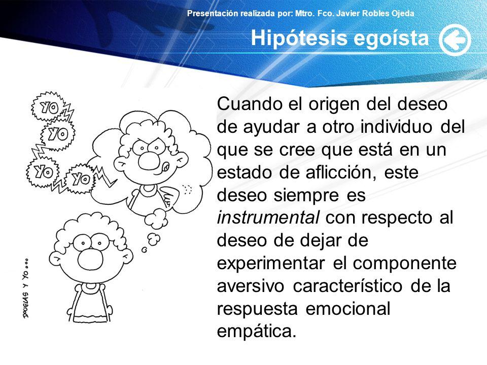 Presentación realizada por: Mtro. Fco. Javier Robles Ojeda Hipótesis egoísta Cuando el origen del deseo de ayudar a otro individuo del que se cree que