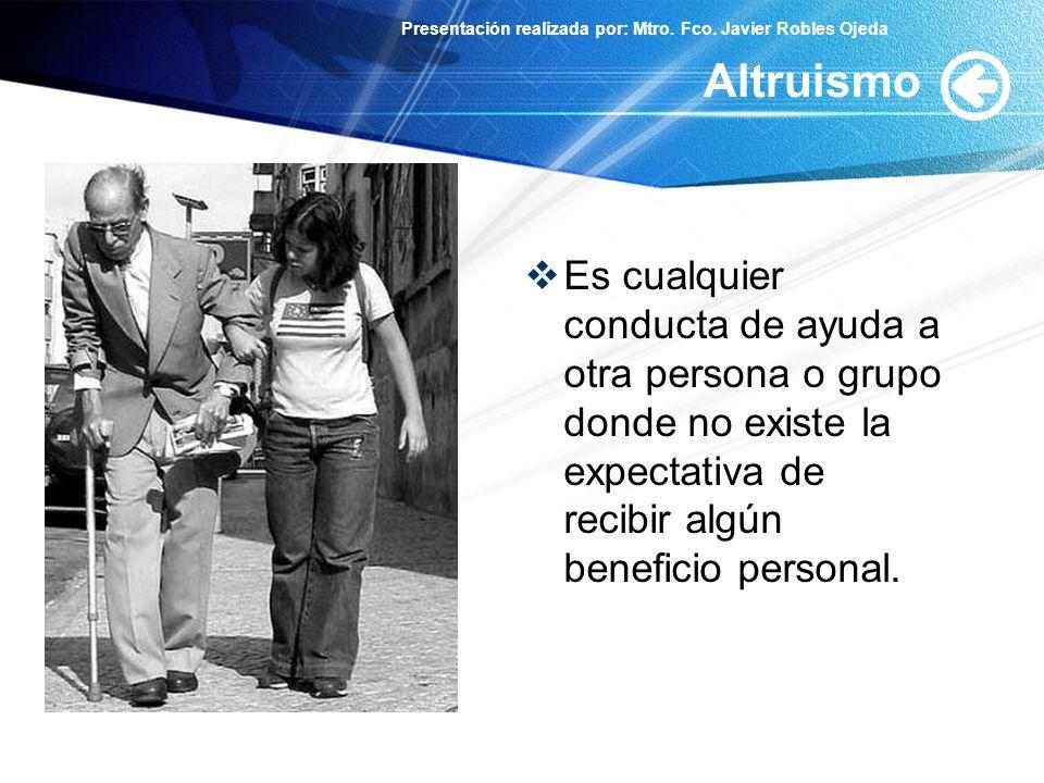 Presentación realizada por: Mtro. Fco. Javier Robles Ojeda Altruismo Es cualquier conducta de ayuda a otra persona o grupo donde no existe la expectat