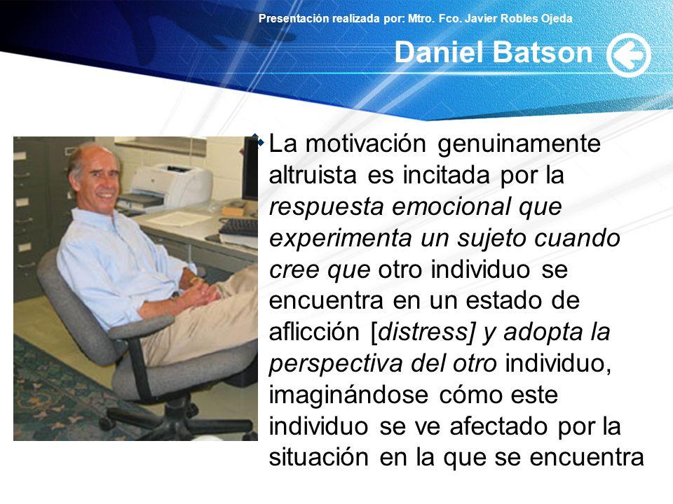 Presentación realizada por: Mtro. Fco. Javier Robles Ojeda Daniel Batson La motivación genuinamente altruista es incitada por la respuesta emocional q