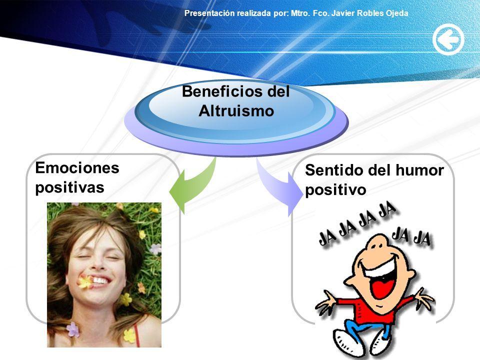 Presentación realizada por: Mtro. Fco. Javier Robles Ojeda Emociones positivas Beneficios del Altruismo Sentido del humor positivo