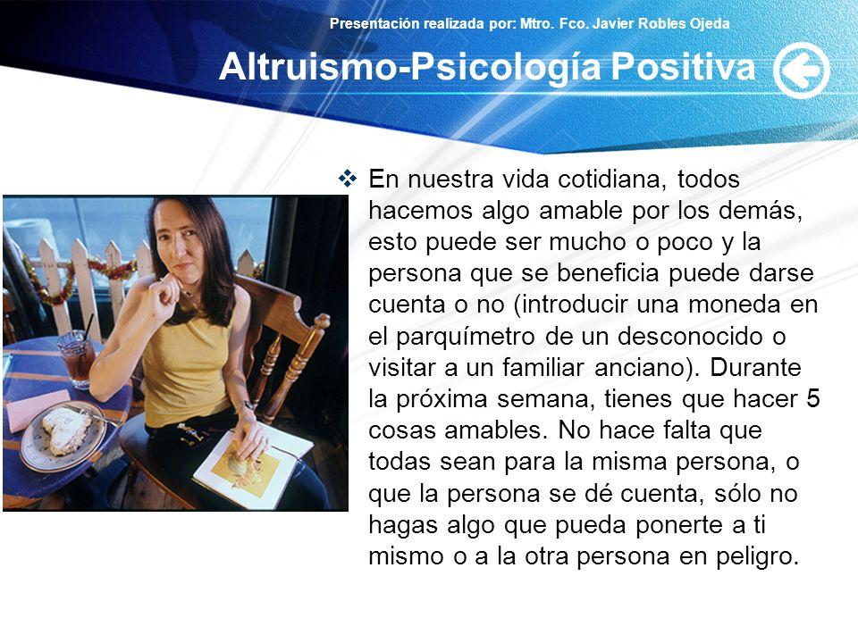 Presentación realizada por: Mtro. Fco. Javier Robles Ojeda Altruismo-Psicología Positiva En nuestra vida cotidiana, todos hacemos algo amable por los
