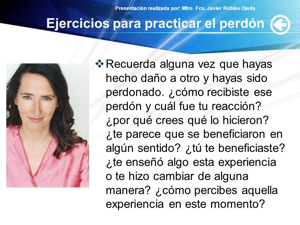 Presentación realizada por: Mtro. Fco. Javier Robles Ojeda Ejercicios para practicar el perdón Recuerda alguna vez que hayas hecho daño a otro y hayas