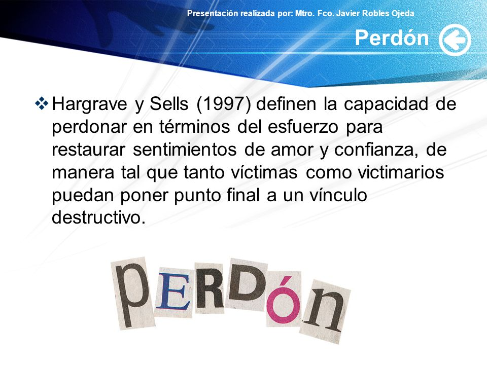Presentación realizada por: Mtro. Fco. Javier Robles Ojeda Perdón Hargrave y Sells (1997) definen la capacidad de perdonar en términos del esfuerzo pa