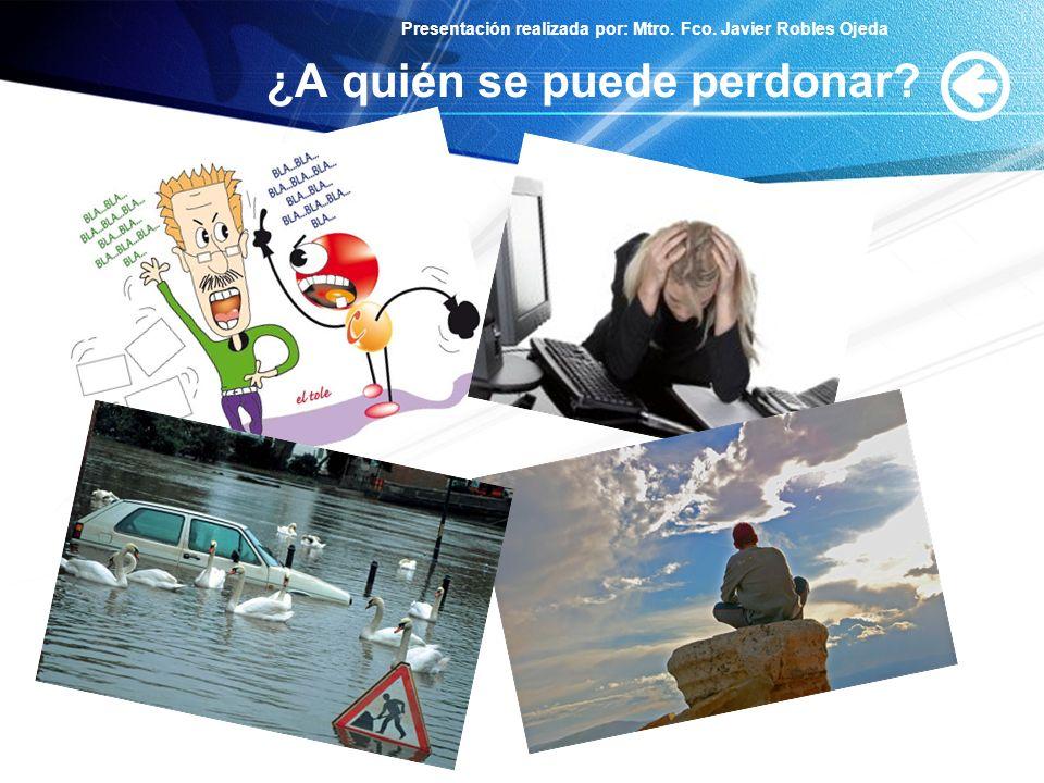 Presentación realizada por: Mtro. Fco. Javier Robles Ojeda ¿A quién se puede perdonar?