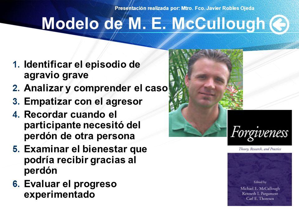Presentación realizada por: Mtro. Fco. Javier Robles Ojeda Modelo de M. E. McCullough 1. Identificar el episodio de agravio grave 2. Analizar y compre