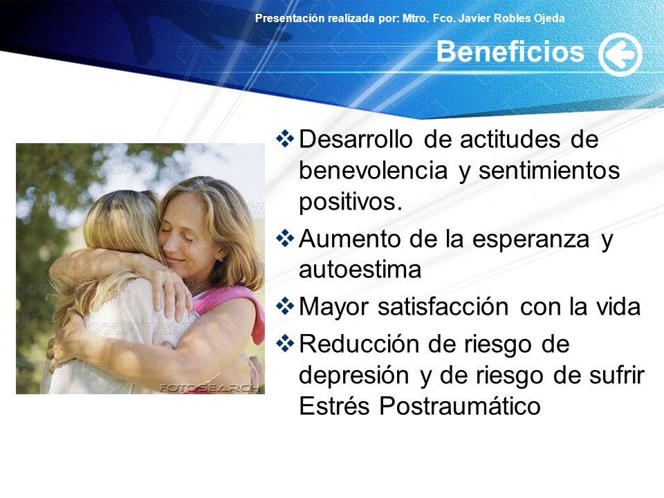 Presentación realizada por: Mtro. Fco. Javier Robles Ojeda Beneficios Desarrollo de actitudes de benevolencia y sentimientos positivos. Aumento de la