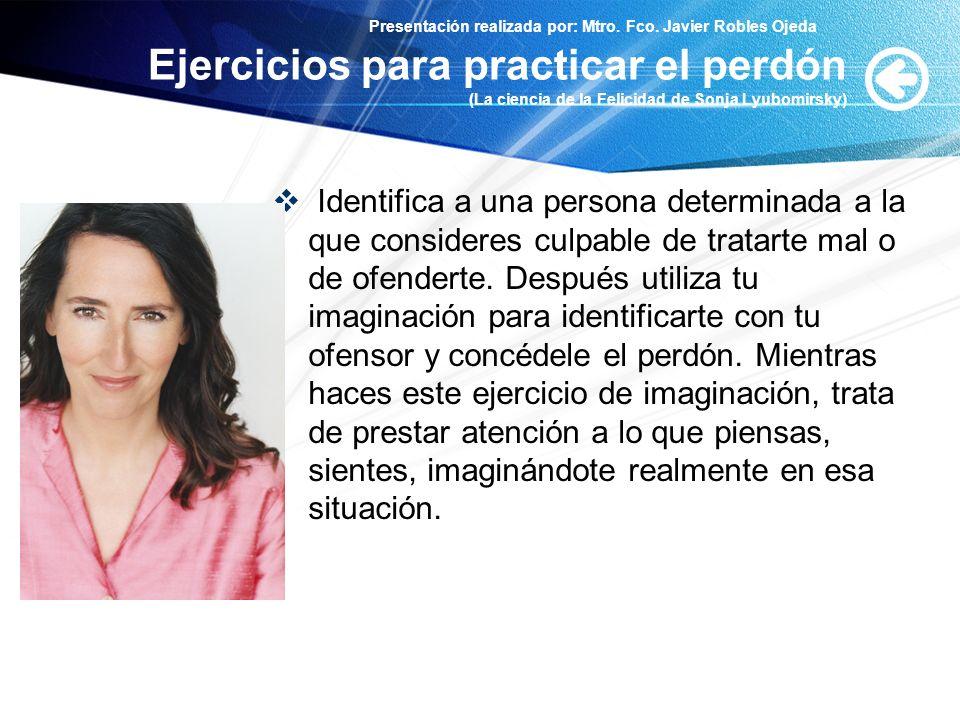 Presentación realizada por: Mtro. Fco. Javier Robles Ojeda Ejercicios para practicar el perdón (La ciencia de la Felicidad de Sonja Lyubomirsky) Ident