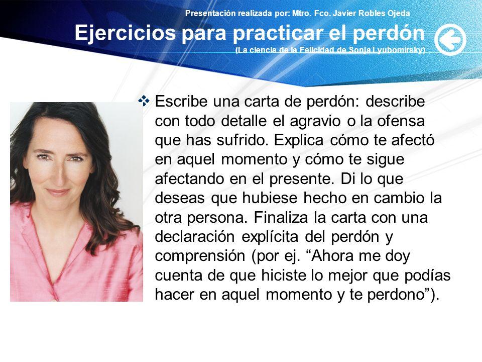 Presentación realizada por: Mtro. Fco. Javier Robles Ojeda Ejercicios para practicar el perdón (La ciencia de la Felicidad de Sonja Lyubomirsky) Escri