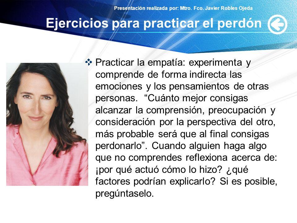 Presentación realizada por: Mtro. Fco. Javier Robles Ojeda Ejercicios para practicar el perdón Practicar la empatía: experimenta y comprende de forma