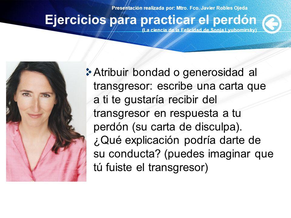 Presentación realizada por: Mtro. Fco. Javier Robles Ojeda Ejercicios para practicar el perdón (La ciencia de la Felicidad de Sonja Lyubomirsky) Atrib