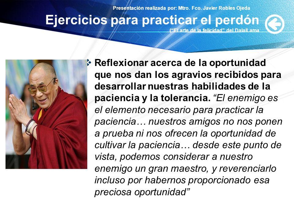 Presentación realizada por: Mtro. Fco. Javier Robles Ojeda Ejercicios para practicar el perdón (El arte de la felicidad del DalaiLama Reflexionar acer